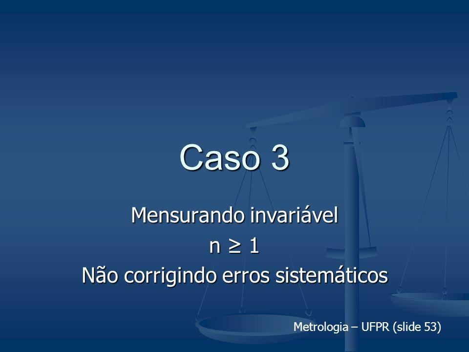 Metrologia – UFPR (slide 53) Caso 3 Mensurando invariável n 1 Não corrigindo erros sistemáticos