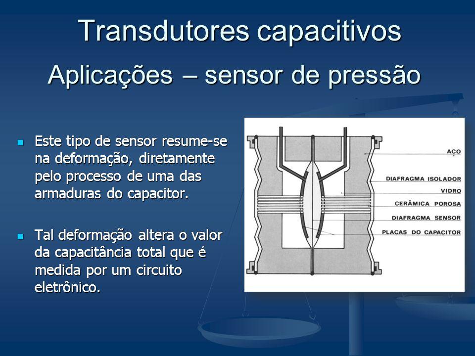 Aplicações – sensor de pressão Este tipo de sensor resume-se na deformação, diretamente pelo processo de uma das armaduras do capacitor. Este tipo de