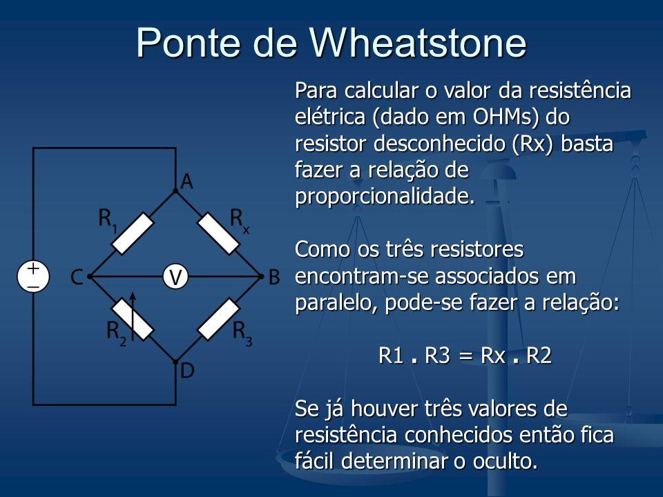 Ponte de Wheatstone Para calcular o valor da resistência elétrica (dado em OHMs) do resistor desconhecido (Rx) basta fazer a relação de proporcionalid