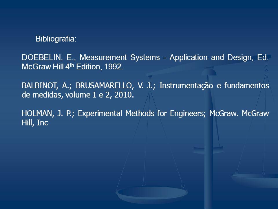 Bibliografia: DOEBELIN, E., Measurement Systems - Application and Design, Ed. McGraw Hill 4 th Edition, 1992. BALBINOT, A.; BRUSAMARELLO, V. J.; Instr