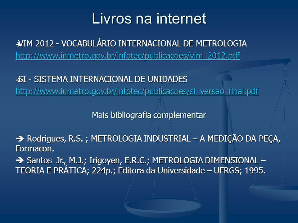 Livros na internet VIM 2012 - VOCABULÁRIO INTERNACIONAL DE METROLOGIA VIM 2012 - VOCABULÁRIO INTERNACIONAL DE METROLOGIA http://www.inmetro.gov.br/infotec/publicacoes/vim_2012.pdf SI - SISTEMA INTERNACIONAL DE UNIDADES SI - SISTEMA INTERNACIONAL DE UNIDADES http://www.inmetro.gov.br/infotec/publicacoes/si_versao_final.pdf Mais bibliografia complementar Rodrigues, R.S.