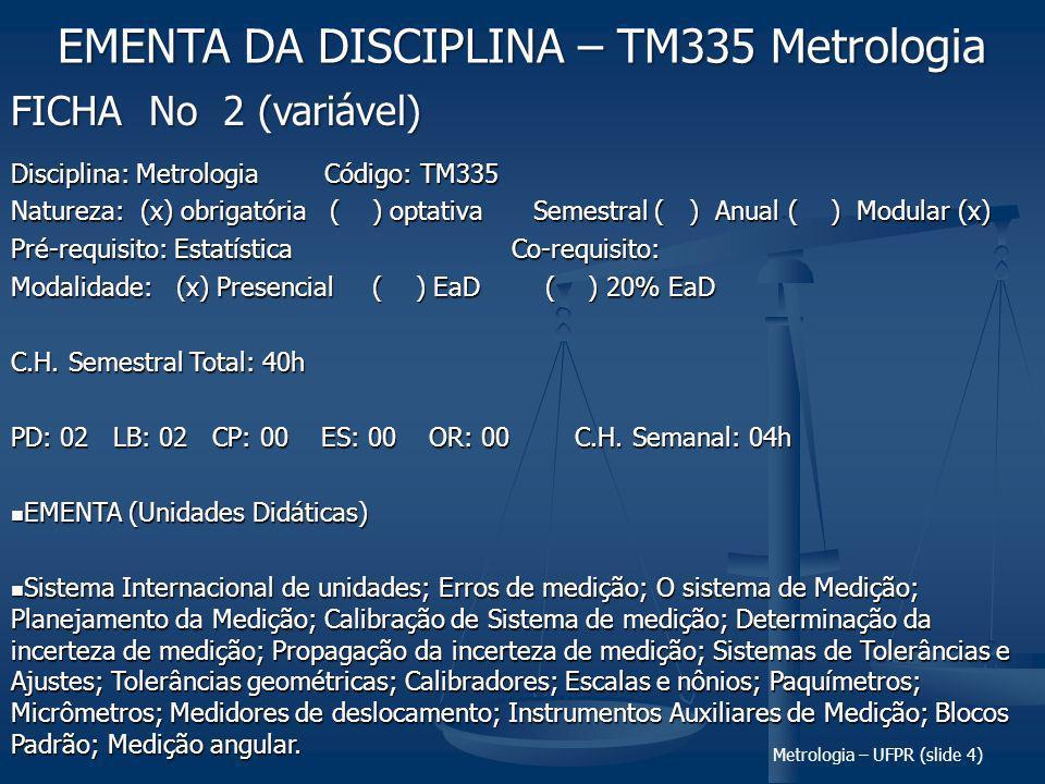 Metrologia – UFPR (slide 4) FICHA No 2 (variável) EMENTA DA DISCIPLINA – TM335 Metrologia Disciplina: MetrologiaCódigo: TM335 Natureza: (x) obrigatória ( ) optativaSemestral ( ) Anual ( ) Modular (x) Pré-requisito: Estatística Co-requisito: Modalidade: (x) Presencial ( ) EaD ( ) 20% EaD C.H.