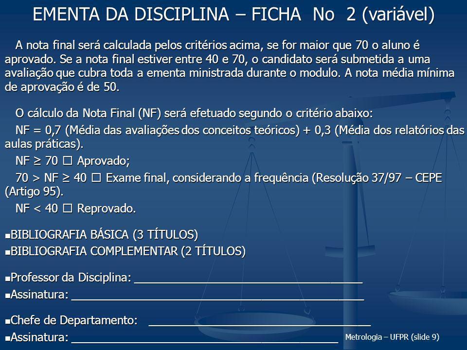 Metrologia – UFPR (slide 9) A nota final será calculada pelos critérios acima, se for maior que 70 o aluno é aprovado.