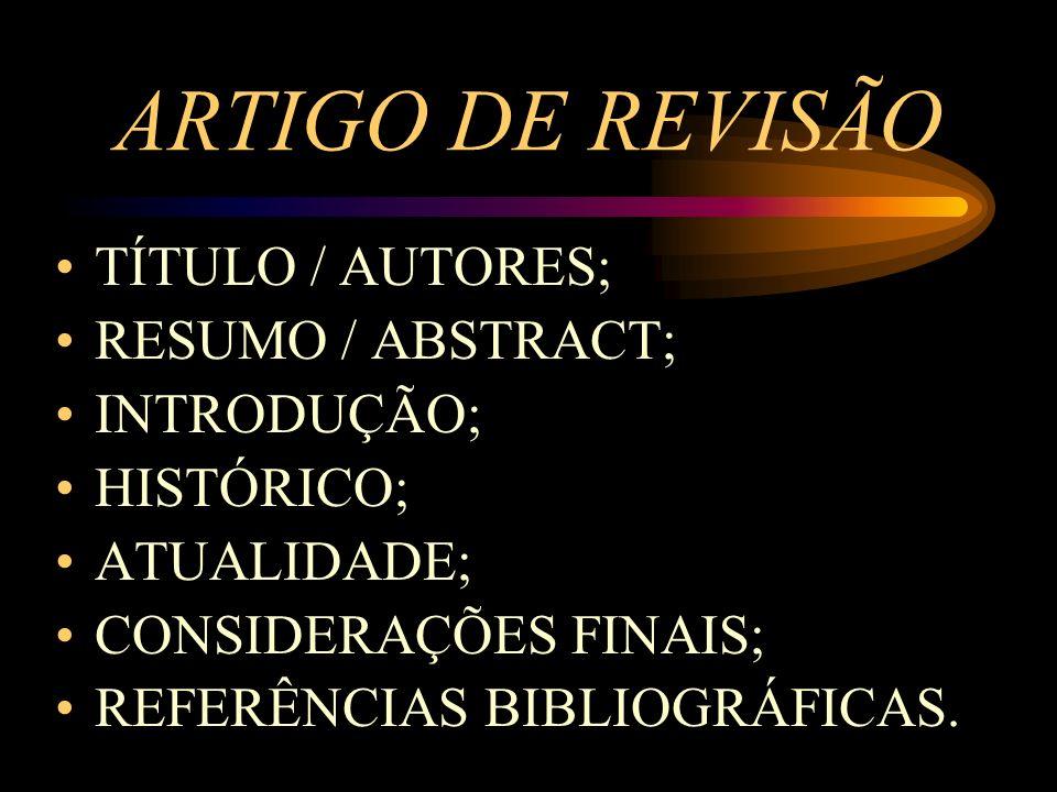 ARTIGO DE REVISÃO TÍTULO / AUTORES; RESUMO / ABSTRACT; INTRODUÇÃO; HISTÓRICO; ATUALIDADE; CONSIDERAÇÕES FINAIS; REFERÊNCIAS BIBLIOGRÁFICAS.