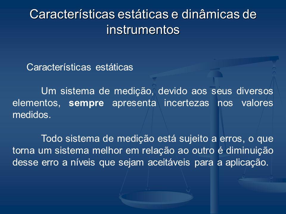 Características estáticas e dinâmicas de instrumentos Características estáticas Um sistema de medição, devido aos seus diversos elementos, sempre apre