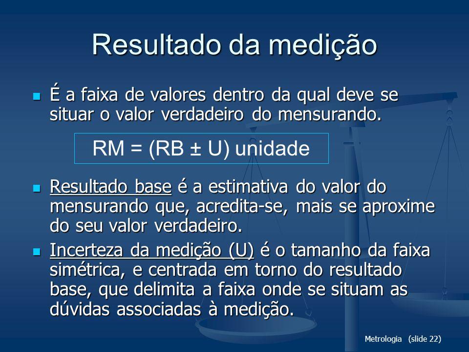 Metrologia (slide 22) Resultado da medição É a faixa de valores dentro da qual deve se situar o valor verdadeiro do mensurando. É a faixa de valores d
