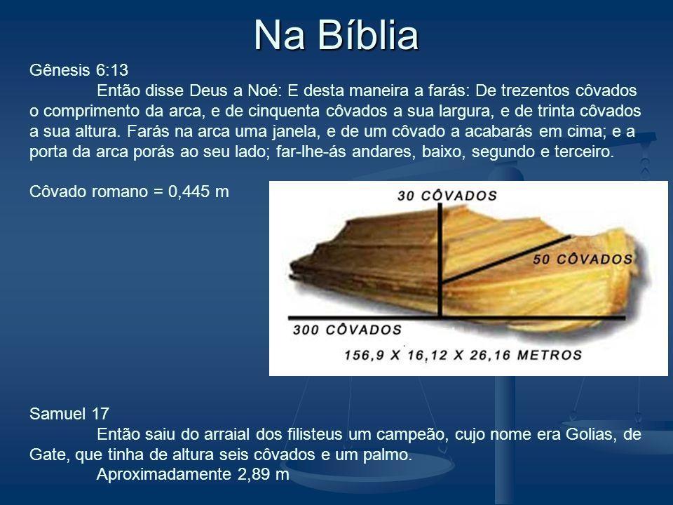 Na Bíblia Gênesis 6:13 Então disse Deus a Noé: E desta maneira a farás: De trezentos côvados o comprimento da arca, e de cinquenta côvados a sua largu