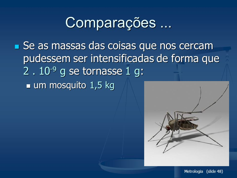Metrologia (slide 48) Comparações... Se as massas das coisas que nos cercam pudessem ser intensificadas de forma que 2. 10 -9 g se tornasse 1 g: Se as