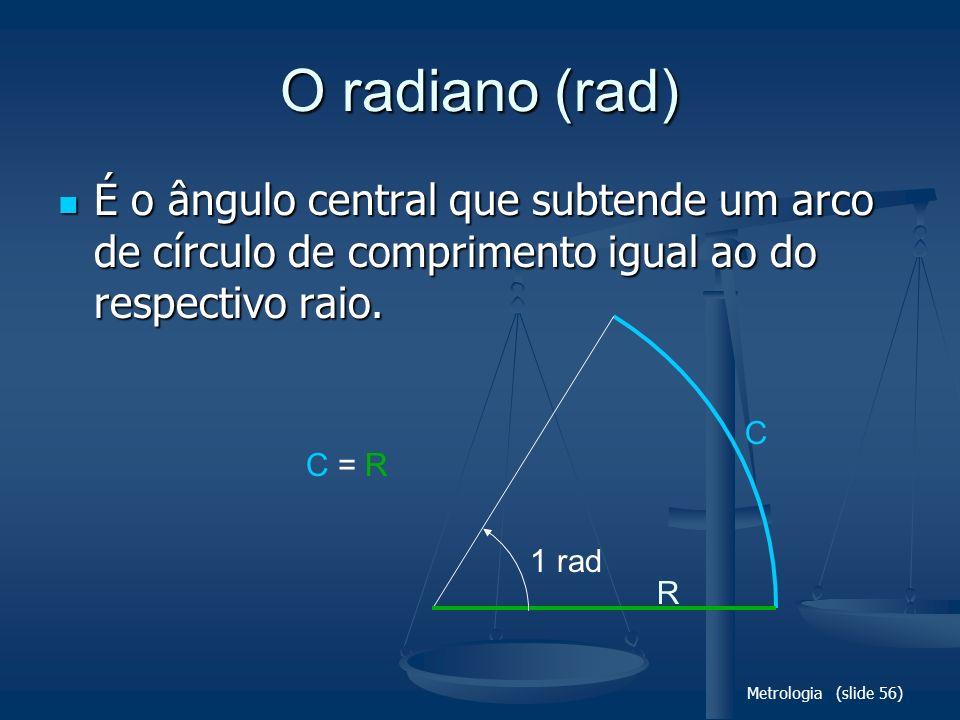Metrologia (slide 56) C O radiano (rad) É o ângulo central que subtende um arco de círculo de comprimento igual ao do respectivo raio. É o ângulo cent
