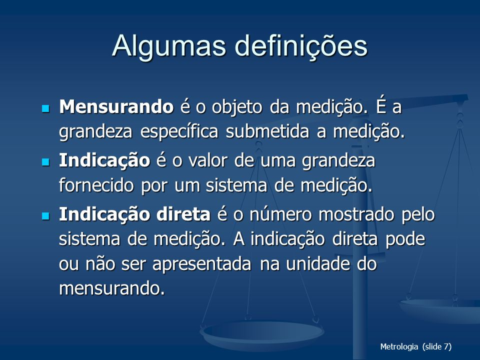 Metrologia (slide 7) Algumas definições Mensurando é o objeto da medição. É a grandeza específica submetida a medição. Mensurando é o objeto da mediçã