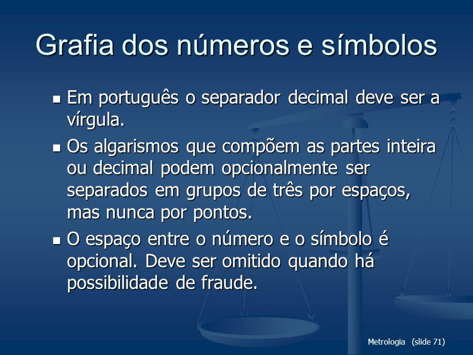 Metrologia (slide 71) Grafia dos números e símbolos Em português o separador decimal deve ser a vírgula. Em português o separador decimal deve ser a v