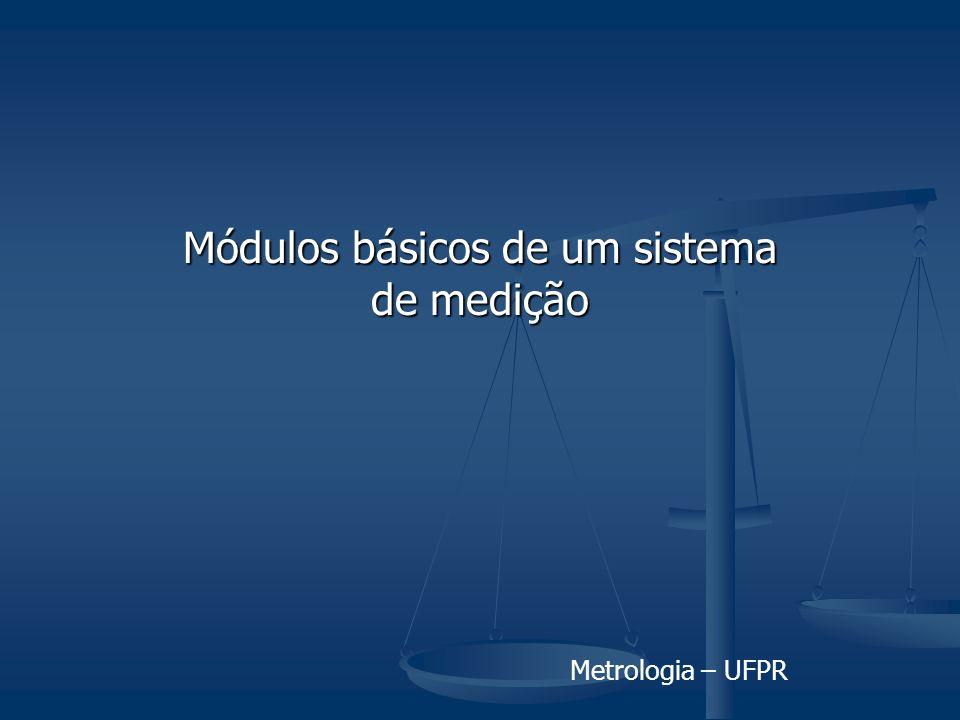 Metrologia – UFPR Módulos básicos de um sistema de medição