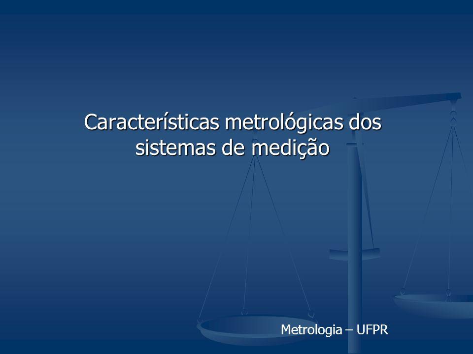 Metrologia – UFPR Características metrológicas dos sistemas de medição