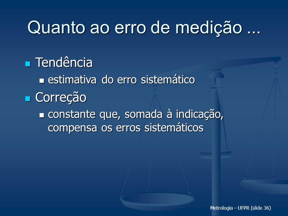 Metrologia – UFPR (slide 36) Quanto ao erro de medição... Tendência Tendência estimativa do erro sistemático estimativa do erro sistemático Correção C