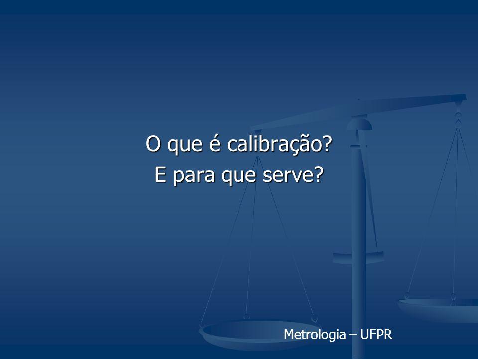 Metrologia – UFPR O que é calibração? E para que serve?