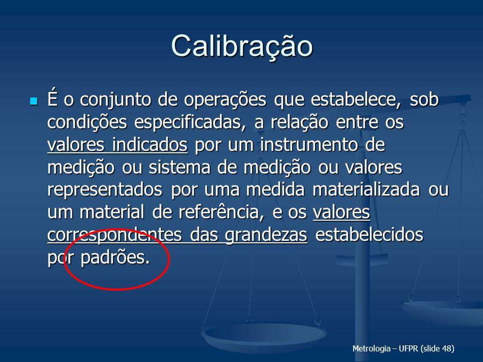 Metrologia – UFPR (slide 48) Calibração É o conjunto de operações que estabelece, sob condições especificadas, a relação entre os valores indicados po