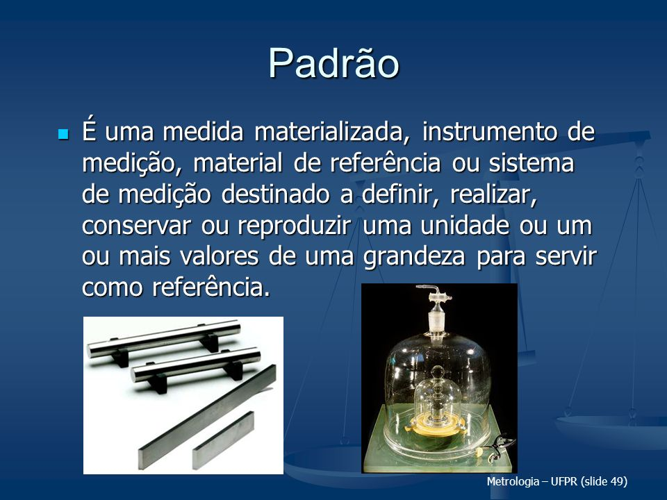 Metrologia – UFPR (slide 49) Padrão É uma medida materializada, instrumento de medição, material de referência ou sistema de medição destinado a defin