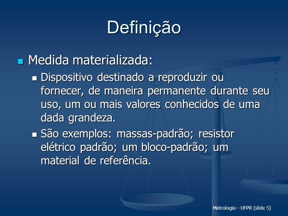 Metrologia – UFPR (slide 5) Definição Medida materializada: Medida materializada: Dispositivo destinado a reproduzir ou fornecer, de maneira permanent