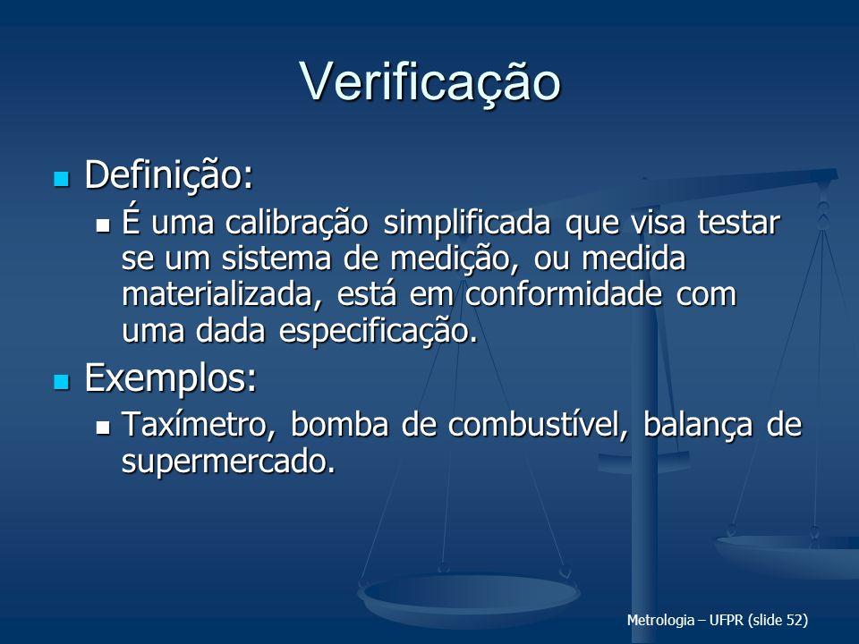 Metrologia – UFPR (slide 52) Verificação Definição: Definição: É uma calibração simplificada que visa testar se um sistema de medição, ou medida mater
