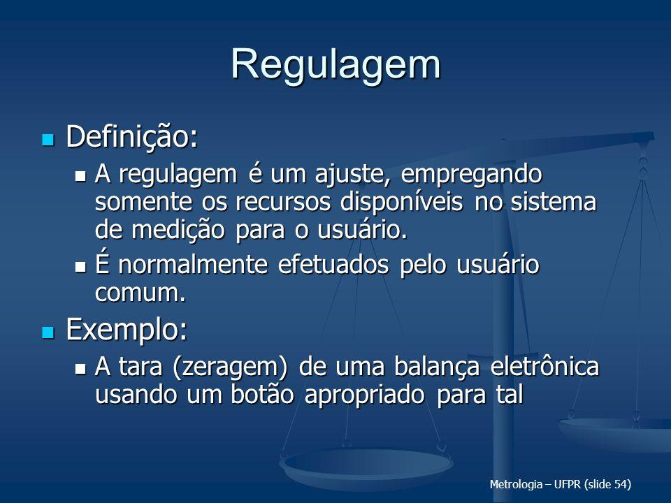 Metrologia – UFPR (slide 54) Regulagem Definição: Definição: A regulagem é um ajuste, empregando somente os recursos disponíveis no sistema de medição