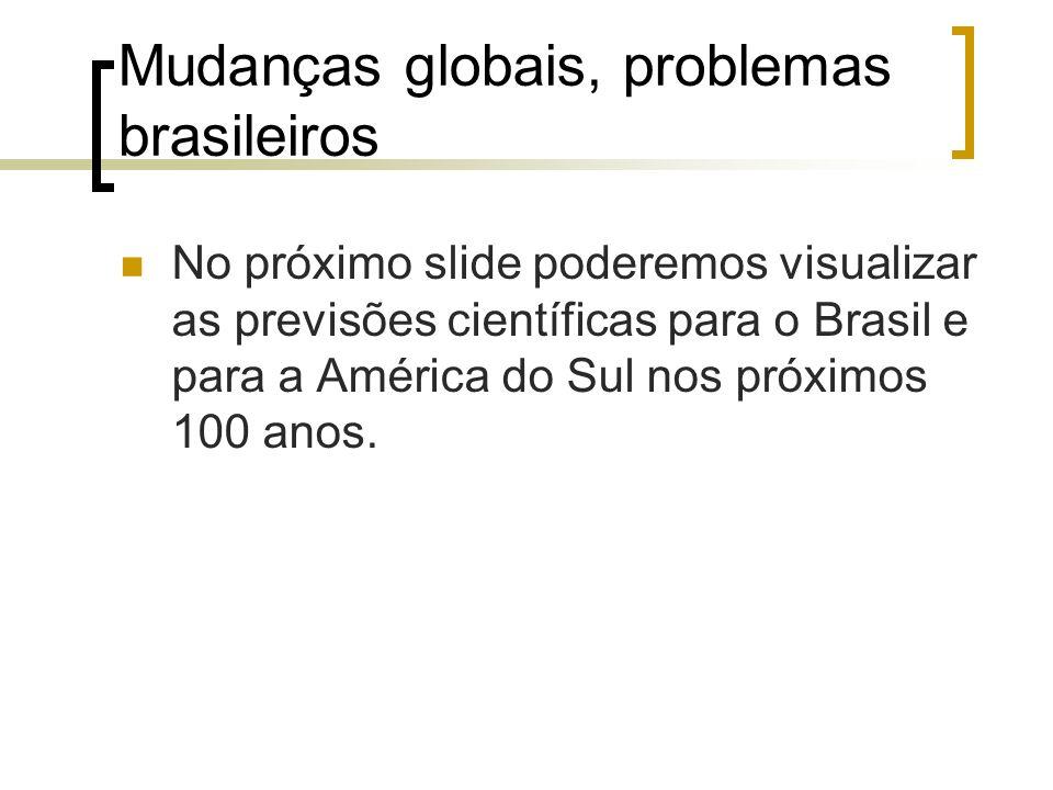 Mudanças globais, problemas brasileiros No próximo slide poderemos visualizar as previsões científicas para o Brasil e para a América do Sul nos próxi