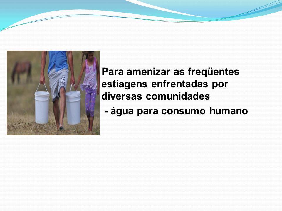 Para amenizar as freqüentes estiagens enfrentadas por diversas comunidades - água para consumo humano