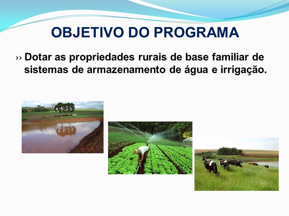 OBJETIVO DO PROGRAMA Dotar as propriedades rurais de base familiar de sistemas de armazenamento de água e irrigação.