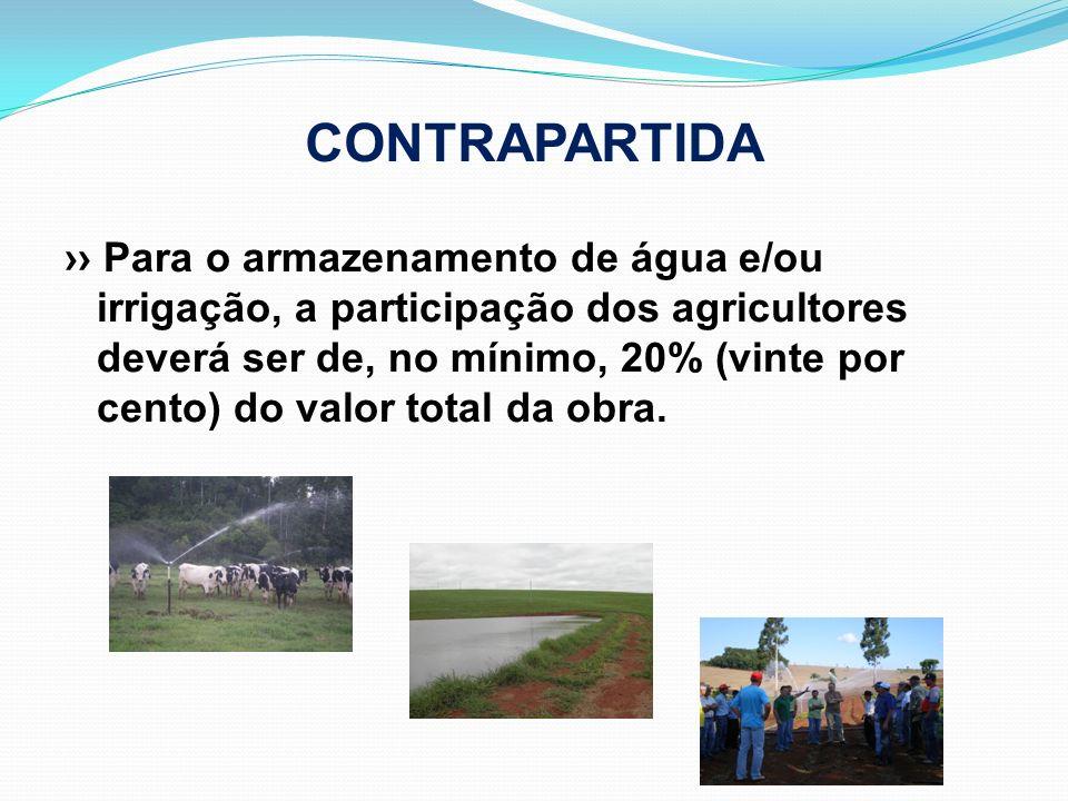 CONTRAPARTIDA Para o armazenamento de água e/ou irrigação, a participação dos agricultores deverá ser de, no mínimo, 20% (vinte por cento) do valor to