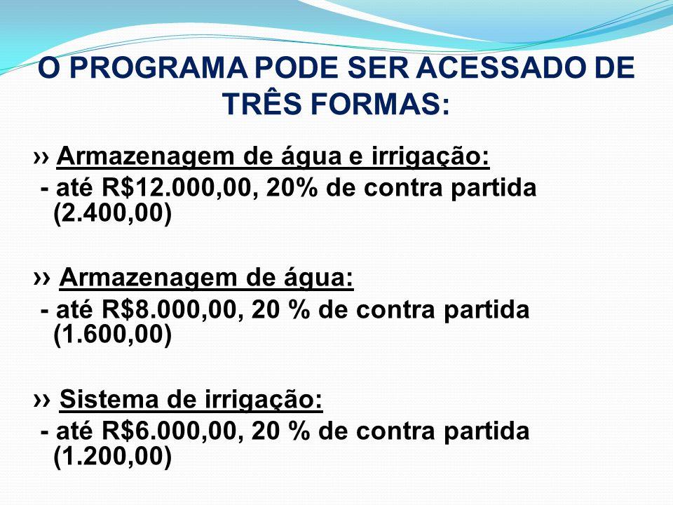 O PROGRAMA PODE SER ACESSADO DE TRÊS FORMAS: Armazenagem de água e irrigação: - até R$12.000,00, 20% de contra partida (2.400,00) Armazenagem de água: