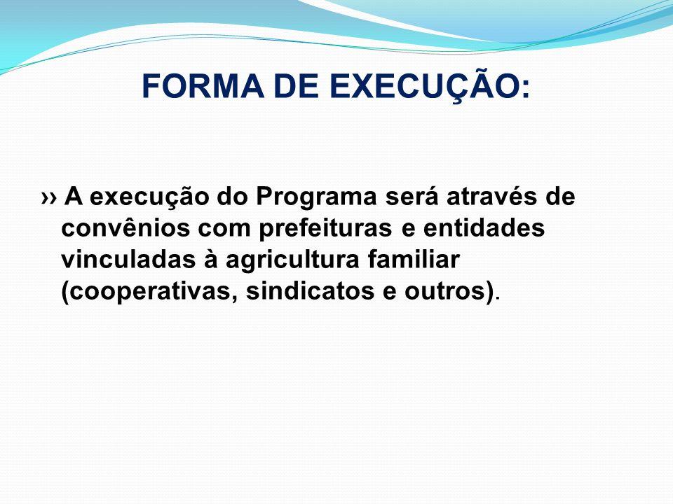 FORMA DE EXECUÇÃO: A execução do Programa será através de convênios com prefeituras e entidades vinculadas à agricultura familiar (cooperativas, sindi