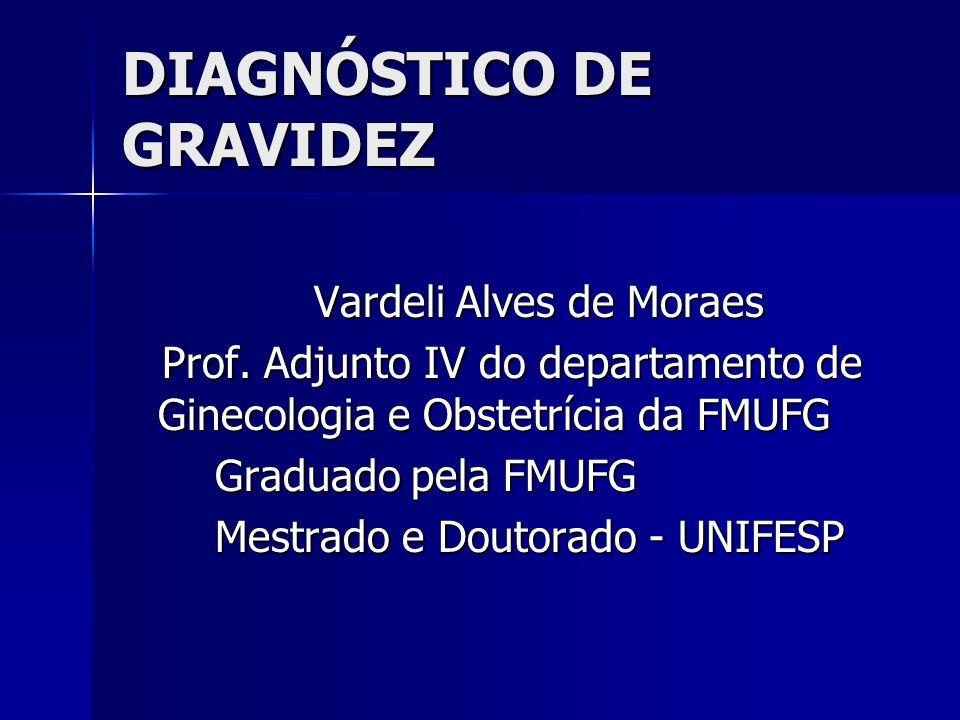 DIAGNÓSTICO DE GRAVIDEZ Vardeli Alves de Moraes Prof. Adjunto IV do departamento de Ginecologia e Obstetrícia da FMUFG Prof. Adjunto IV do departament