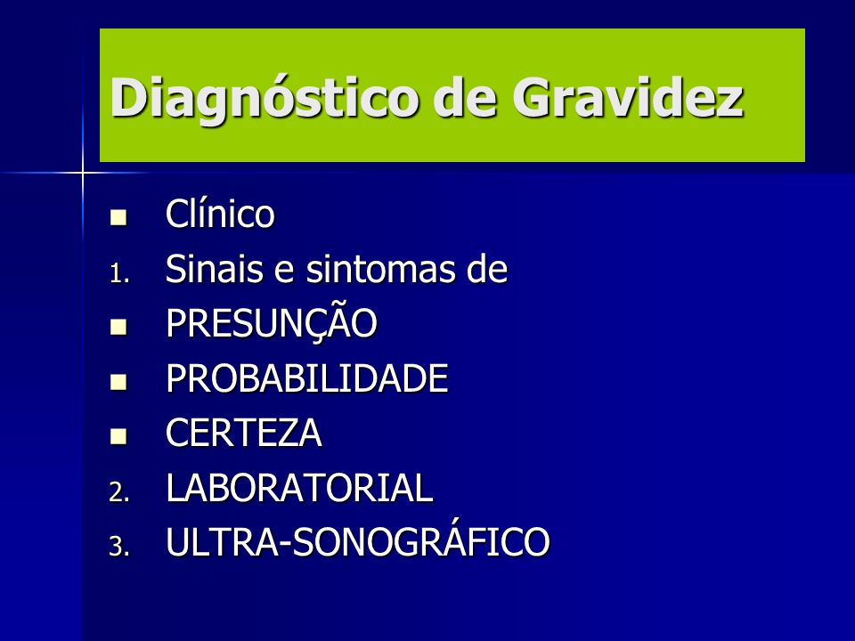 Diagnóstico de Gravidez Clínico Clínico 1. Sinais e sintomas de PRESUNÇÃO PRESUNÇÃO PROBABILIDADE PROBABILIDADE CERTEZA CERTEZA 2. LABORATORIAL 3. ULT