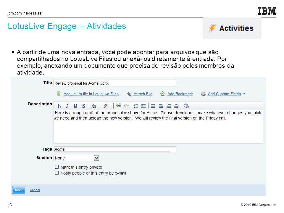 © 2010 IBM Corporation ibm.com inside sales 13 LotusLive Engage – Atividades A partir de uma nova entrada, você pode apontar para arquivos que são compartilhados no LotusLive Files ou anexá-los diretamente à entrada.