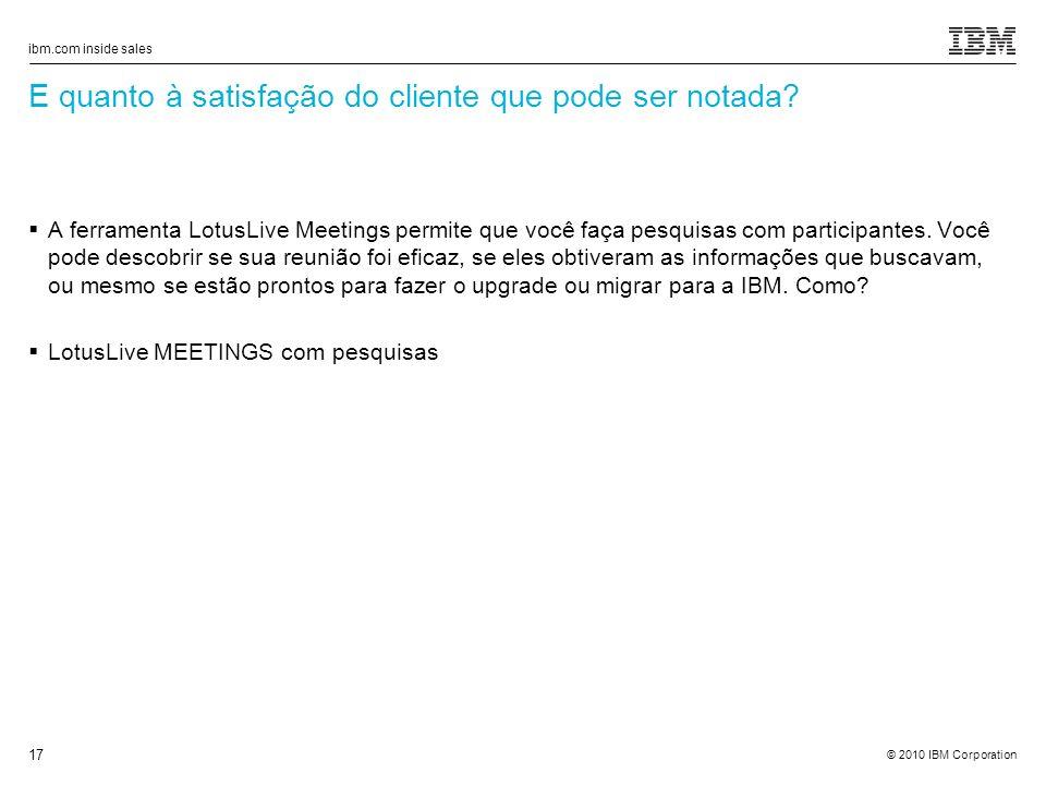 © 2010 IBM Corporation ibm.com inside sales 17 E quanto à satisfação do cliente que pode ser notada.