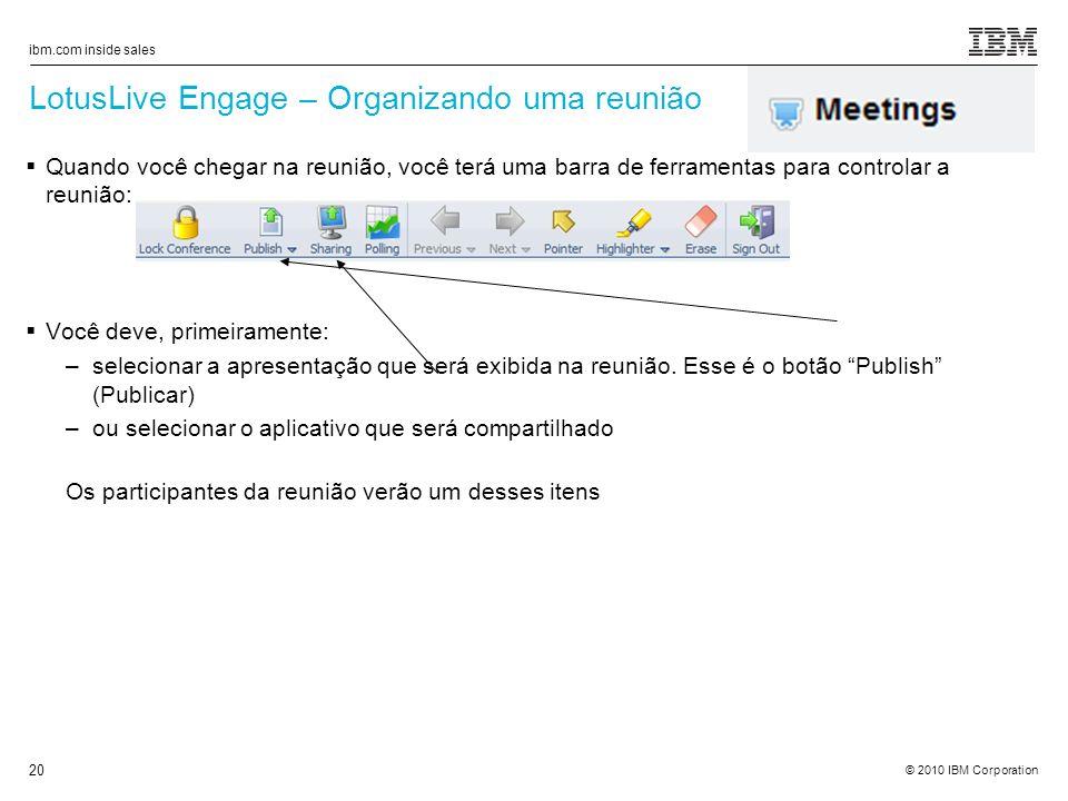 © 2010 IBM Corporation ibm.com inside sales 20 LotusLive Engage – Organizando uma reunião Quando você chegar na reunião, você terá uma barra de ferramentas para controlar a reunião: Você deve, primeiramente: –selecionar a apresentação que será exibida na reunião.