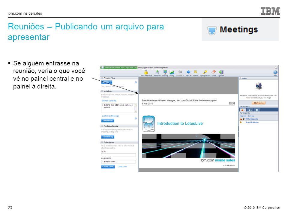 © 2010 IBM Corporation ibm.com inside sales 23 Reuniões – Publicando um arquivo para apresentar Se alguém entrasse na reunião, veria o que você vê no painel central e no painel à direita.