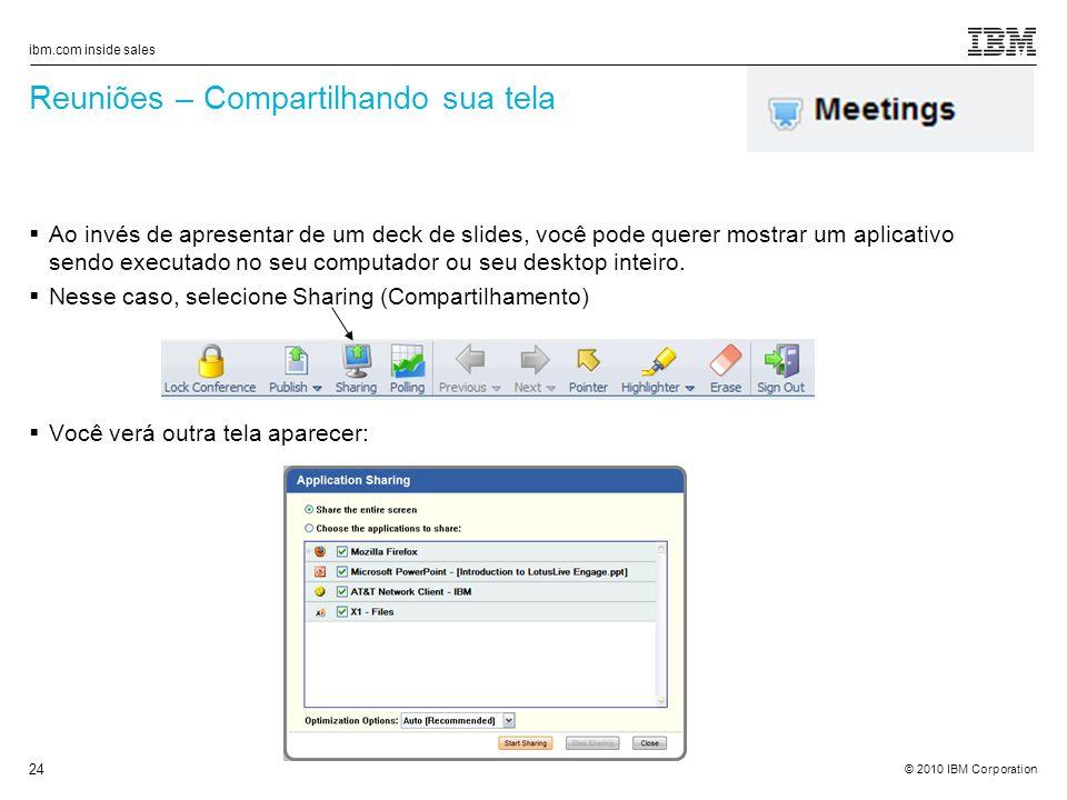 © 2010 IBM Corporation ibm.com inside sales 24 Reuniões – Compartilhando sua tela Ao invés de apresentar de um deck de slides, você pode querer mostrar um aplicativo sendo executado no seu computador ou seu desktop inteiro.
