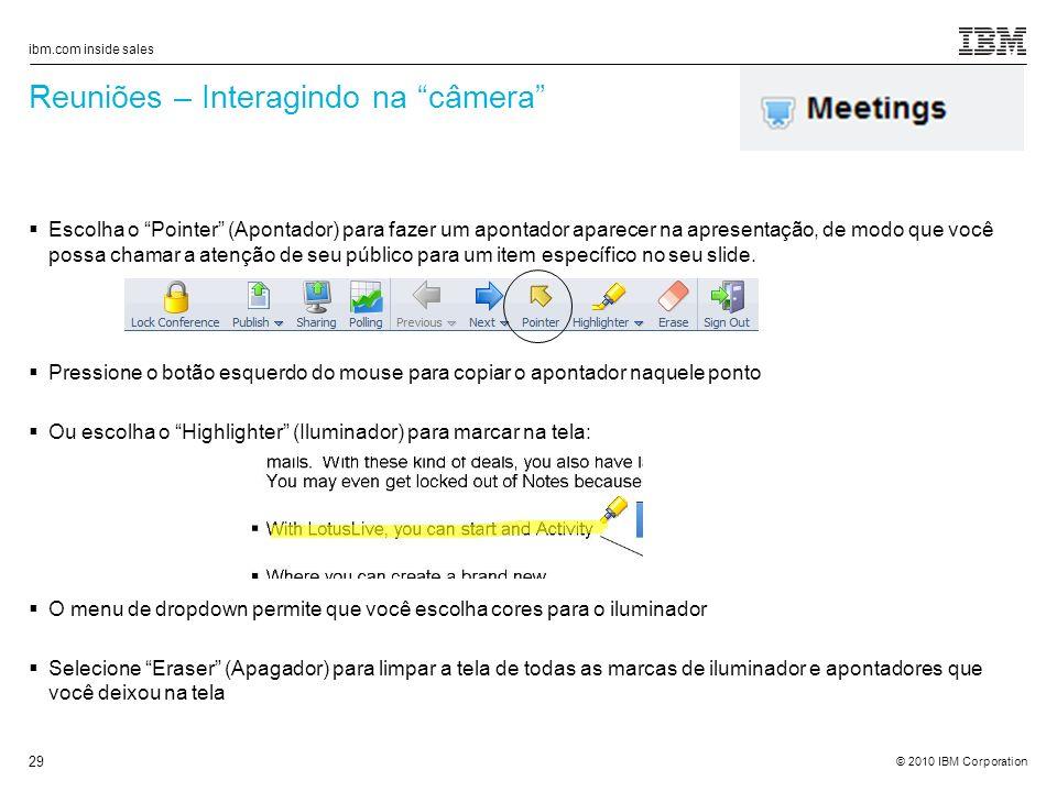 © 2010 IBM Corporation ibm.com inside sales 29 Reuniões – Interagindo na câmera Escolha o Pointer (Apontador) para fazer um apontador aparecer na apresentação, de modo que você possa chamar a atenção de seu público para um item específico no seu slide.