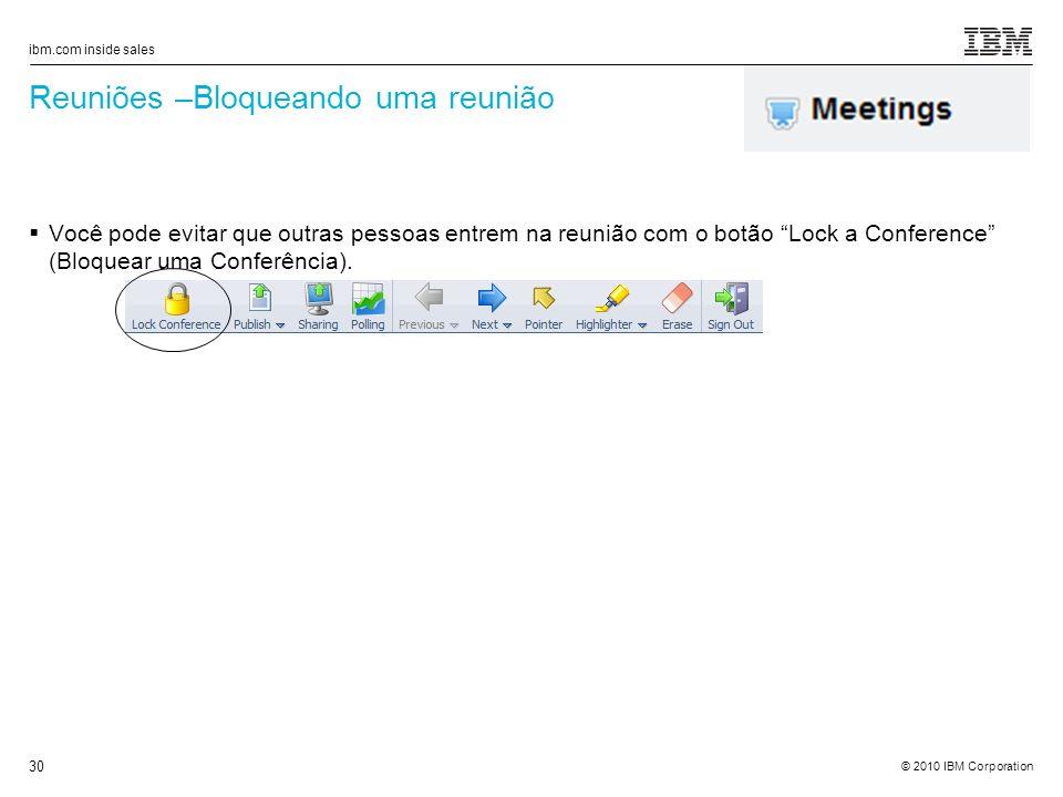 © 2010 IBM Corporation ibm.com inside sales 30 Reuniões –Bloqueando uma reunião Você pode evitar que outras pessoas entrem na reunião com o botão Lock a Conference (Bloquear uma Conferência).