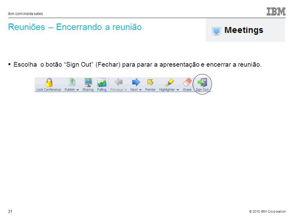 © 2010 IBM Corporation ibm.com inside sales 31 Reuniões – Encerrando a reunião Escolha o botão Sign Out (Fechar) para parar a apresentação e encerrar a reunião.