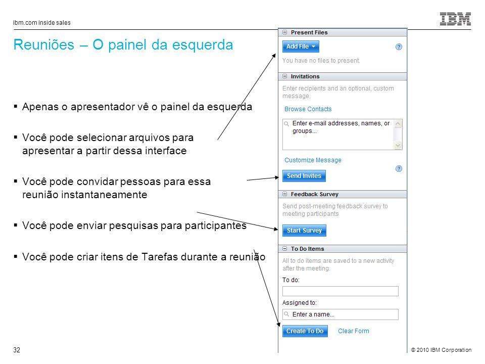 © 2010 IBM Corporation ibm.com inside sales 32 Reuniões – O painel da esquerda Apenas o apresentador vê o painel da esquerda Você pode selecionar arquivos para apresentar a partir dessa interface Você pode convidar pessoas para essa reunião instantaneamente Você pode enviar pesquisas para participantes Você pode criar itens de Tarefas durante a reunião