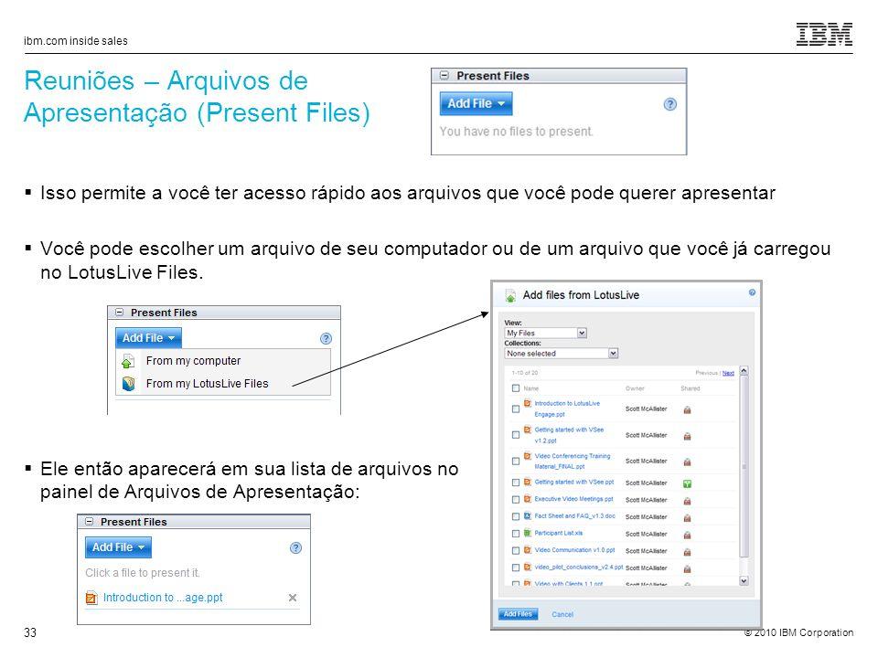 © 2010 IBM Corporation ibm.com inside sales 33 Reuniões – Arquivos de Apresentação (Present Files) Isso permite a você ter acesso rápido aos arquivos que você pode querer apresentar Você pode escolher um arquivo de seu computador ou de um arquivo que você já carregou no LotusLive Files.