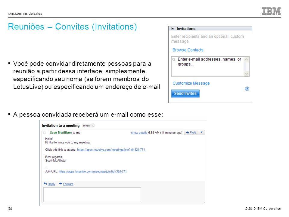 © 2010 IBM Corporation ibm.com inside sales 34 Reuniões – Convites (Invitations) Você pode convidar diretamente pessoas para a reunião a partir dessa interface, simplesmente especificando seu nome (se forem membros do LotusLive) ou especificando um endereço de e-mail A pessoa convidada receberá um e-mail como esse: