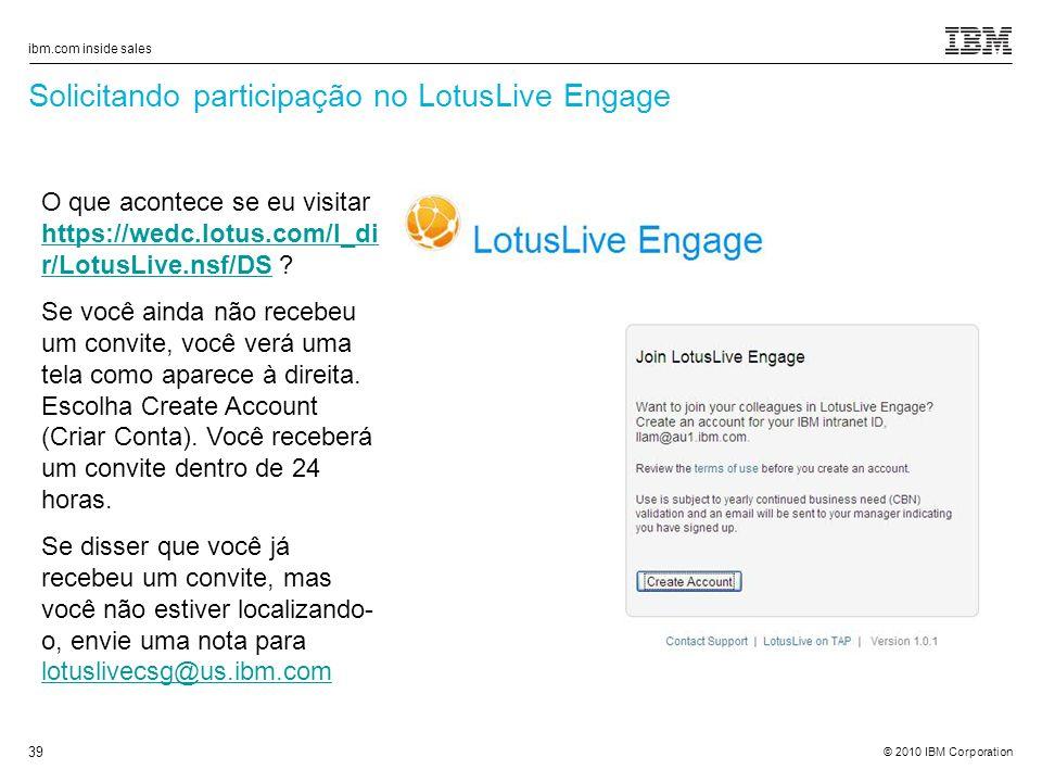 © 2010 IBM Corporation ibm.com inside sales 39 Solicitando participação no LotusLive Engage O que acontece se eu visitar https://wedc.lotus.com/l_di r/LotusLive.nsf/DS .