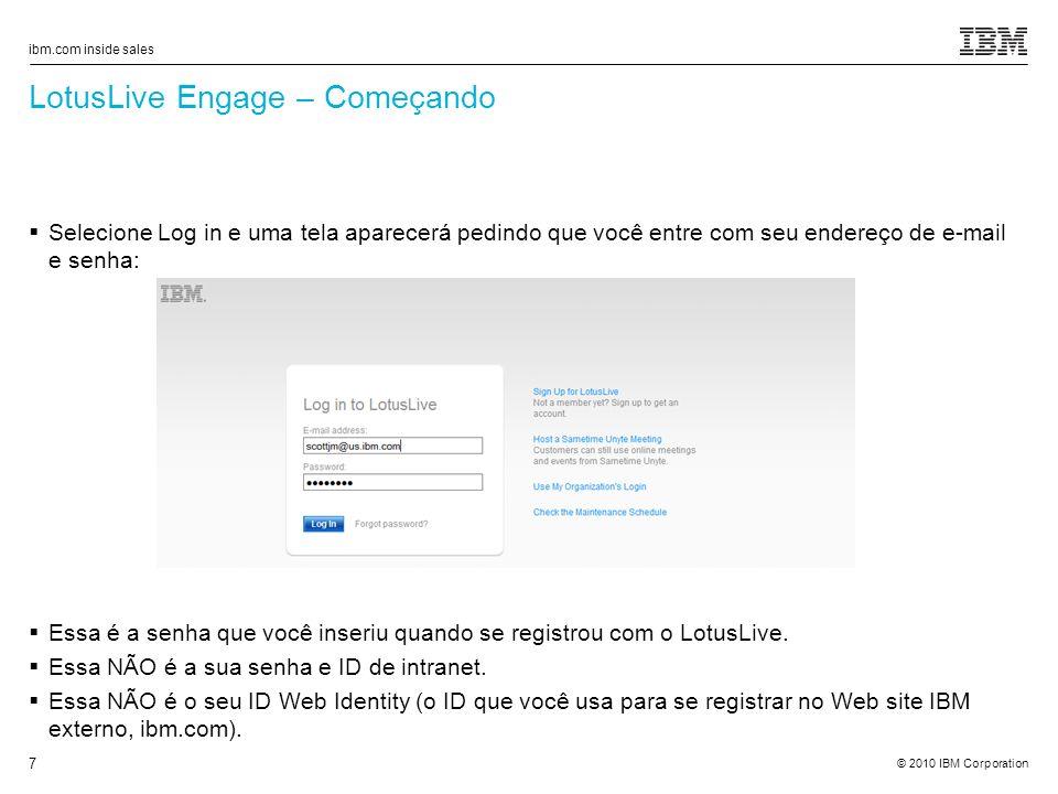 © 2010 IBM Corporation ibm.com inside sales 7 LotusLive Engage – Começando Selecione Log in e uma tela aparecerá pedindo que você entre com seu endereço de e-mail e senha: Essa é a senha que você inseriu quando se registrou com o LotusLive.