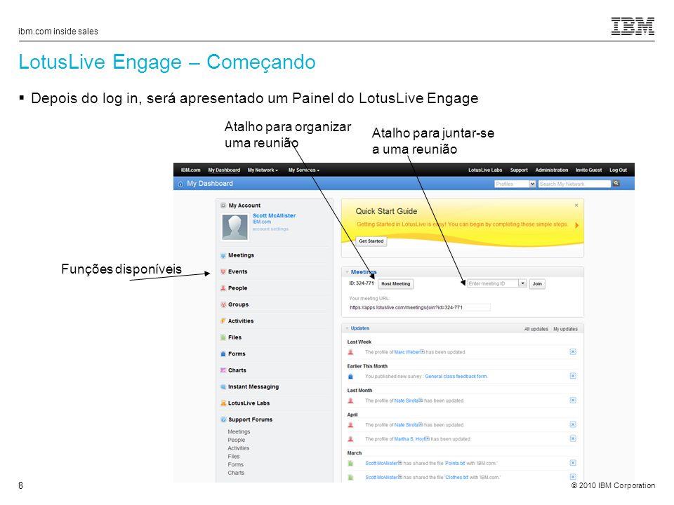 © 2010 IBM Corporation ibm.com inside sales 8 LotusLive Engage – Começando Depois do log in, será apresentado um Painel do LotusLive Engage Atalho para organizar uma reunião Atalho para juntar-se a uma reunião Funções disponíveis