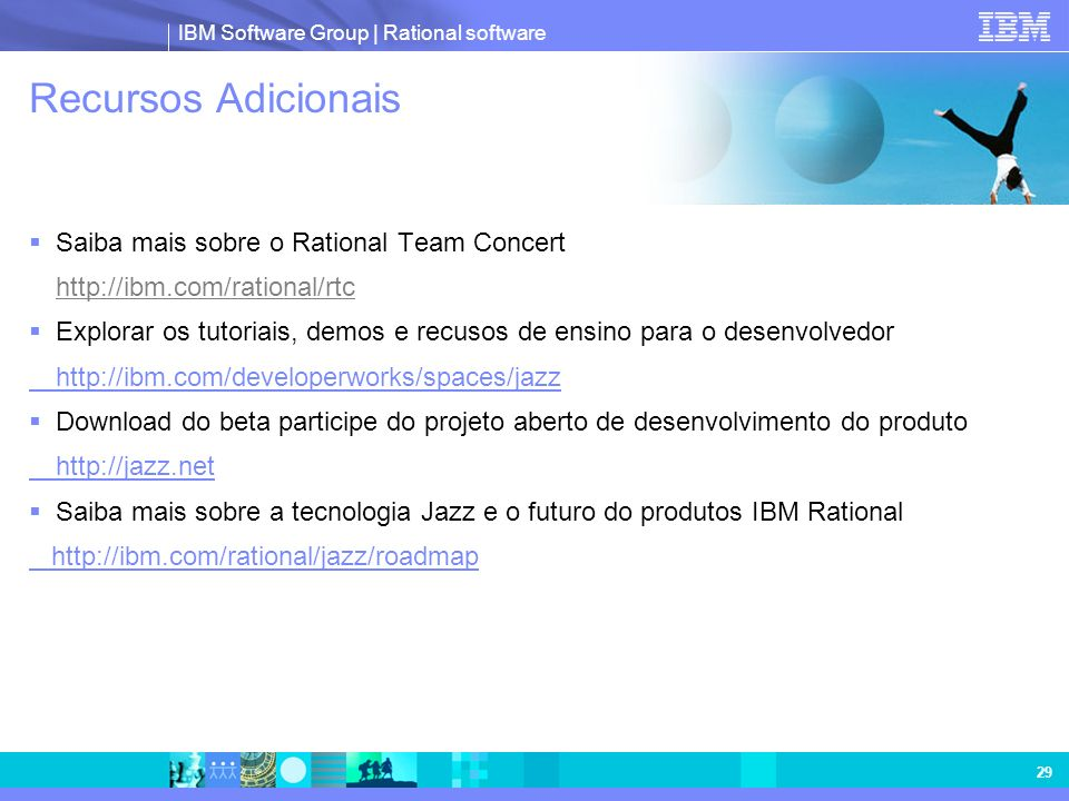 IBM Software Group | Rational software 29 Recursos Adicionais Saiba mais sobre o Rational Team Concert http://ibm.com/rational/rtc Explorar os tutoria