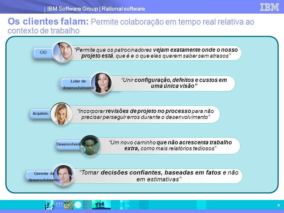 IBM Software Group | Rational software 9 Os clientes falam: Permite colaboração em tempo real relativa ao contexto de trabalho Tomar decisões confiant
