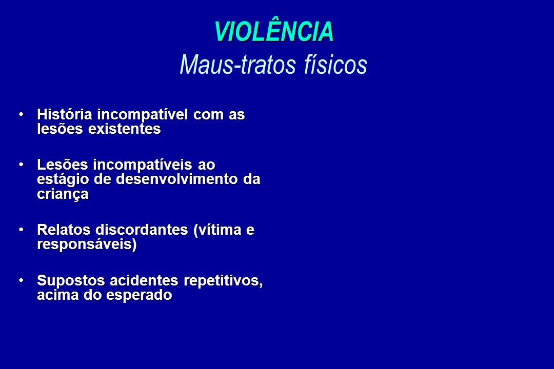 VIOLÊNCIA VIOLÊNCIA Maus-tratos físicos História incompatível com as lesões existentesHistória incompatível com as lesões existentes Lesões incompatív