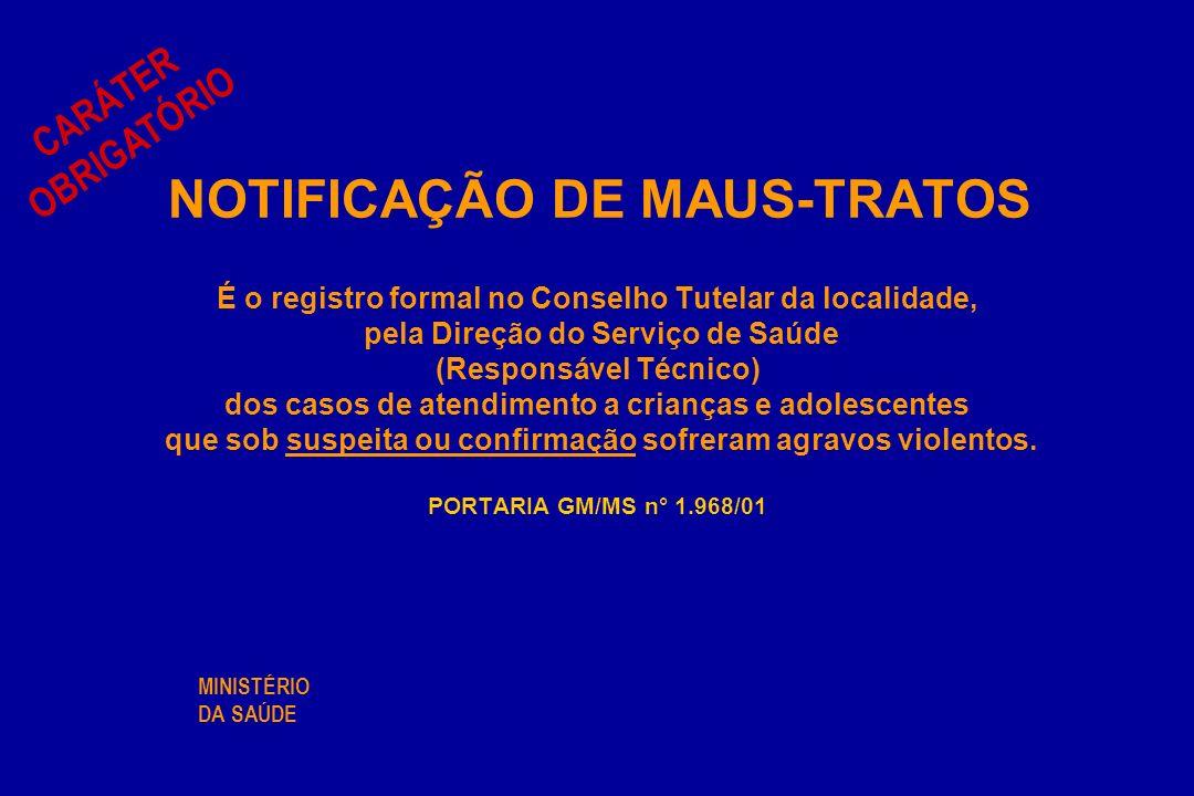 NOTIFICAÇÃO DE MAUS-TRATOS É o registro formal no Conselho Tutelar da localidade, pela Direção do Serviço de Saúde (Responsável Técnico) dos casos de